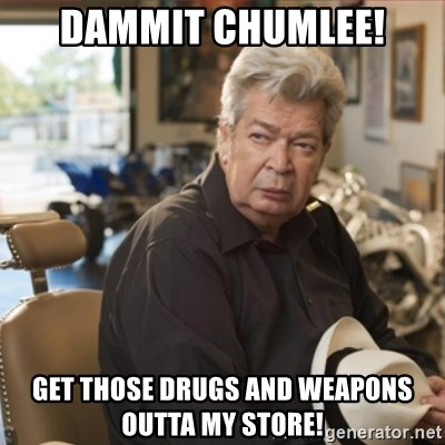 old man pawn stars - DAMMIT CHUMLEE! GET THOSE DRUGS AND WEAPONS OUTTA MY STORE!