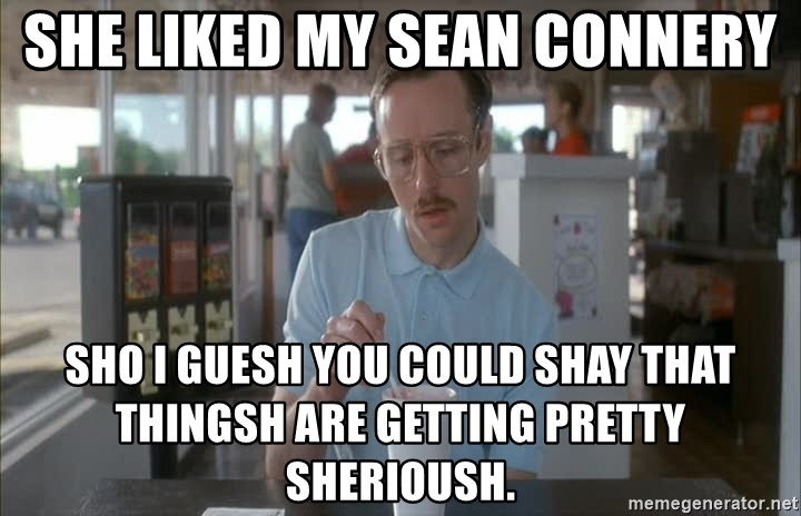 so i guess you could say things are getting pretty serious - she liked my sean connery sho i guesh you could shay that thingsh are getting pretty sherioush.
