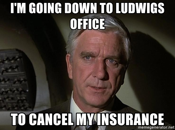 Leslie Nielsen Shirley - I'm going down to Ludwigs office To cancel my insurance