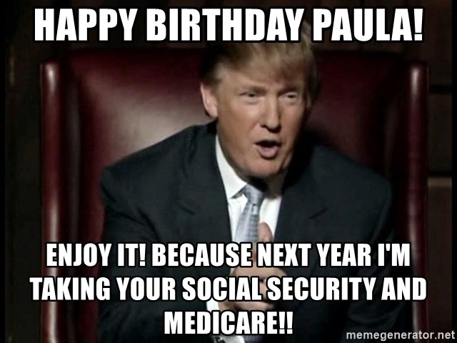Donald Trump - Happy Birthday Paula! Enjoy it! Because next year I'm taking your social security and medicare!!