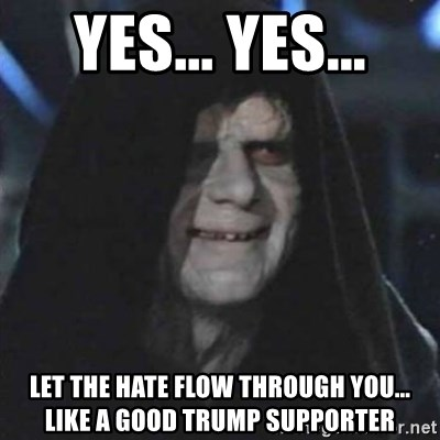 Sith Lord - yes... yes... Let the Hate flow through you... like a good Trump supporter