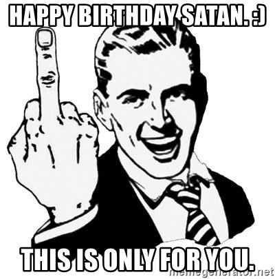 Lol Fuck You - happy birthday satan. :)  this is only for you.