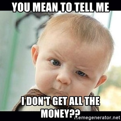 Skeptical Baby Whaa? - YOU MEAN TO TELL ME I DON'T GET ALL THE MONEY??