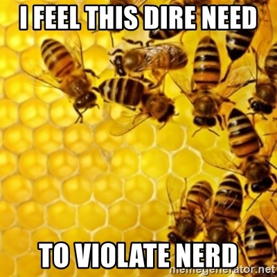 Honeybees - I FEEL THIS DIRE NEED TO VIOLATE NERD