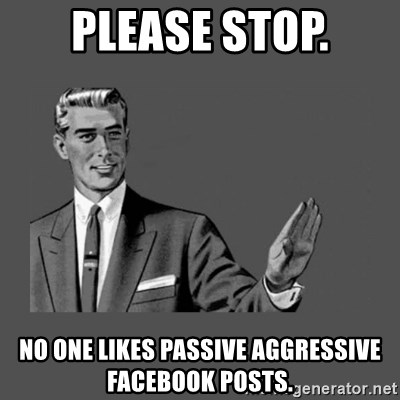 Please stop  No one likes passive aggressive facebook posts
