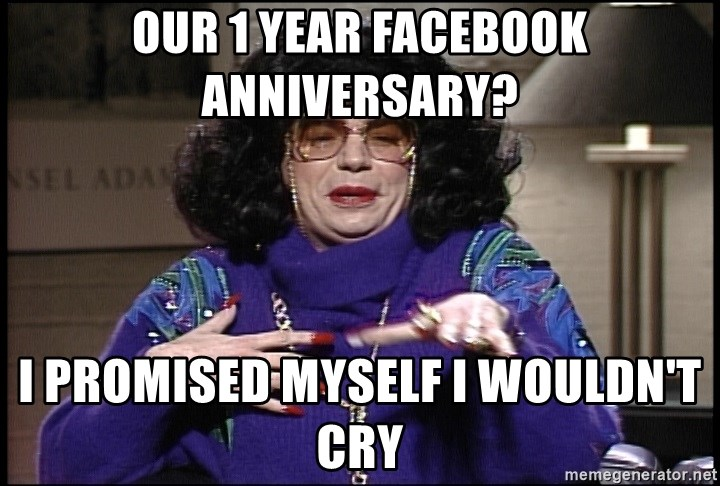 Our 1 Year Facebook Anniversary? I Promised Myself I