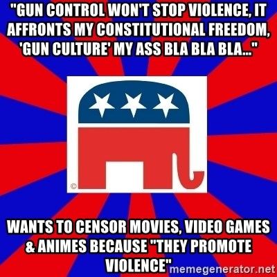 "Scumbag GOP - ""Gun control won't stop violence, it affronts my constitutional freedom, 'gun culture' my ass bla bla bla..."" Wants to censor movies, video games & animes because ""they promote violence"""