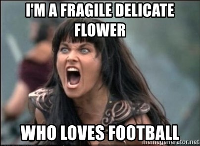 I'm a fragile delicate flower who loves football - xena mad | Meme Generator