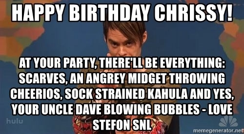 Stefon SNL - HAPPY BIRTHDAY CHRISSY! At your party, there'll be everything: scarves, an angrey midget throwing cheerios, sock strained kahula and yes, your uncle dave blowing bubbles - Love Stefon SNL
