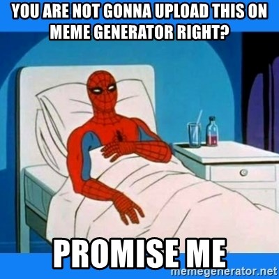 spiderman sick - you are not gonna upload this on meme generator right? promise me