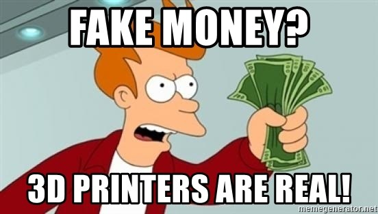 fake money 3d printers are real fake money? 3d printers are real! shut up and take my money fry
