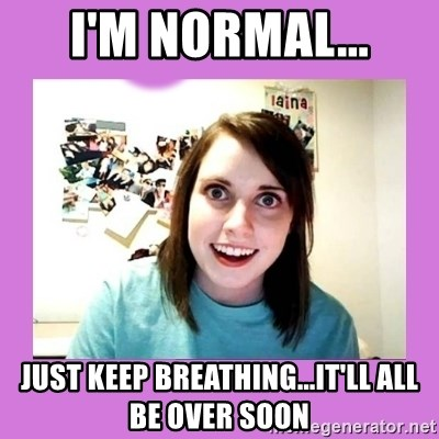 Im Normal Just Keep Breathingitll All Be Over Soon Overly