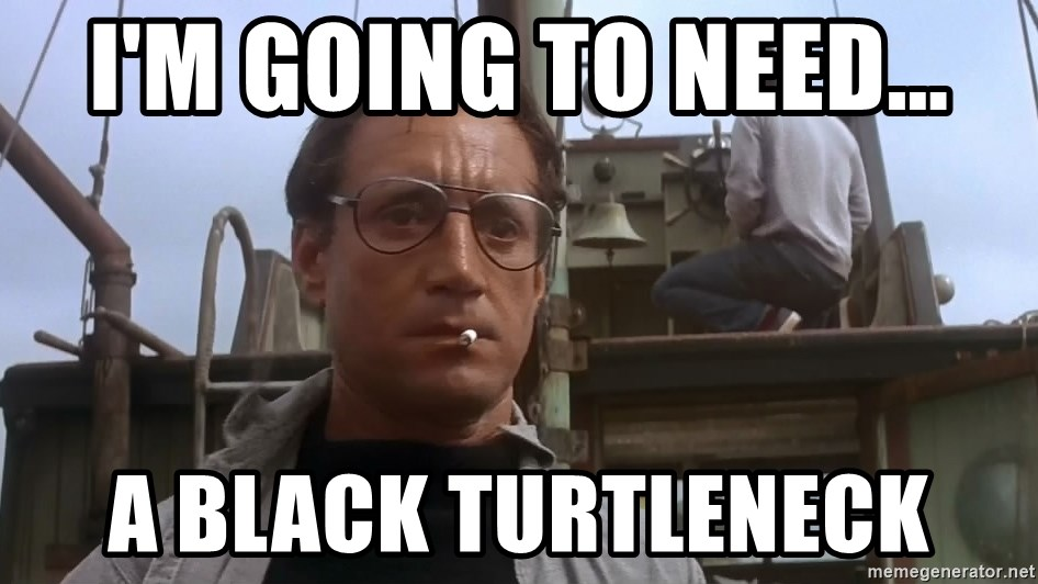 Jaws Meme - I'm going to need... a black turtleneck