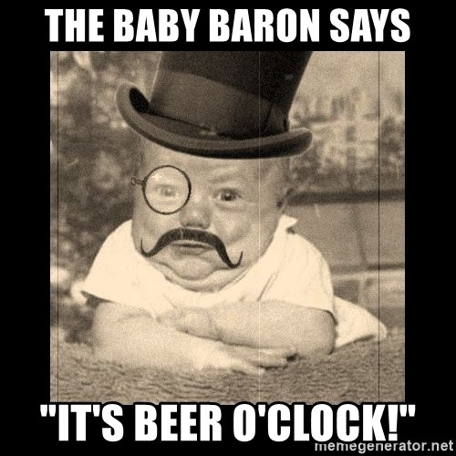 the baby baron says its beer oclock the baby baron says \