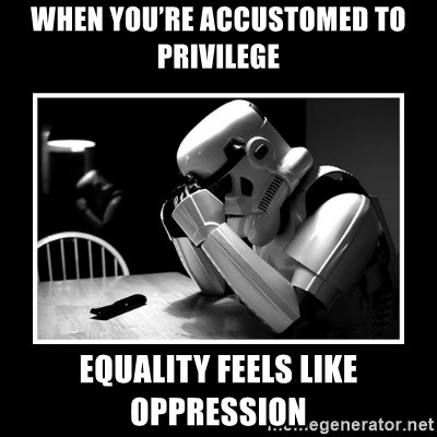 Sad Trooper - When you're accustomed to privilege equality feels like oppression