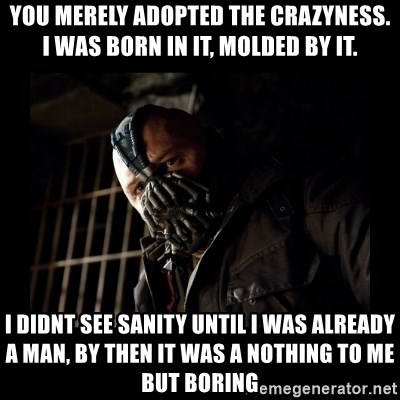 Bane Meme - YOU MERELY ADOPTED THE CRAZYNESS. I WAS BORN IN IT, MOLDED BY IT. I DIDNT SEE SANITY UNTIL I WAS ALREADY A MAN, BY THEN IT WAS A NOTHING TO ME BUT BORING