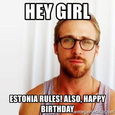 Ryan Gosling Hey  - Hey girl Estonia rules! Also, happy birthday