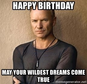 happy birthday may your wildest dreams come true happy birthday may your wildest dreams come true sting meme