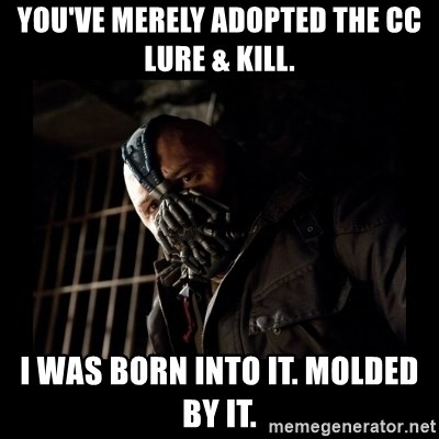 Bane Meme - You've merely adopted the CC lure & kill. I was born into it. Molded by it.