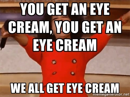 You Get An Eye Cream You Get An Eye Cream We All Get Eye Cream