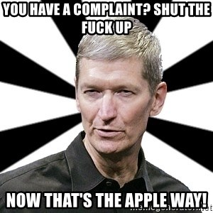 Tim Cook Time - You have a complaint? Shut The Fuck up Now that's the Apple Way!