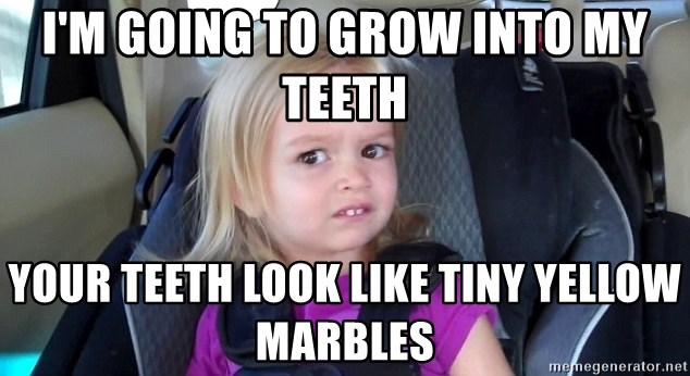 little blonde girl teeth - I'm going to grow into my teeth Your teeth look like tiny yellow marbles