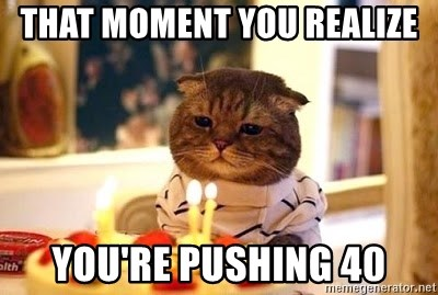 Birthday Cat - That moment you realize you're pushing 40