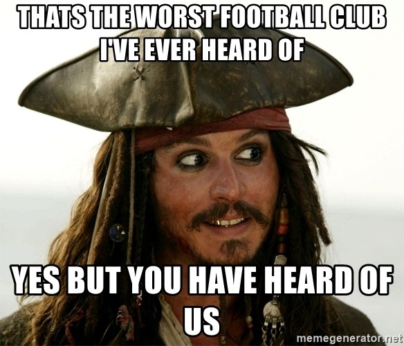 Jack.Sparrow. - thats the worst football club i've ever heard of yes but you have heard of us