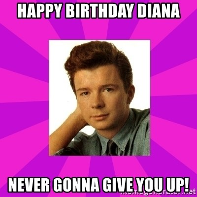RIck Astley - happy birthday diana never gonna give you up!