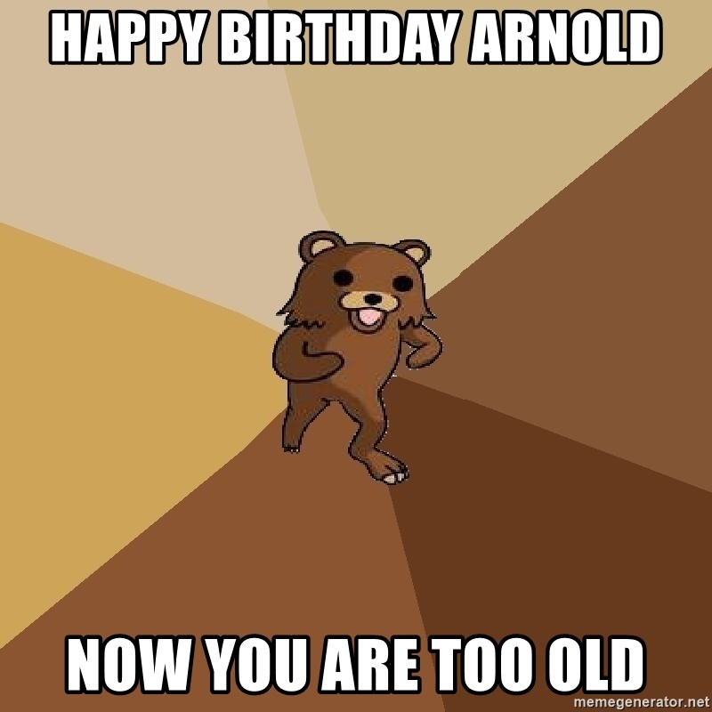 Pedo Bear From Beyond - Happy Birthday arnold Now you are too old