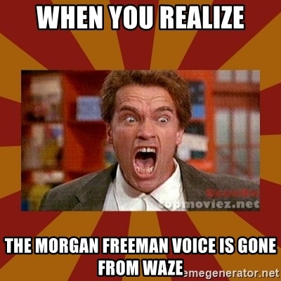 WHEN YOU REALIZE THE MORGAN FREEMAN VOICE IS GONE FROM WAZE