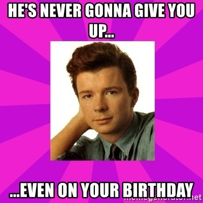RIck Astley - he's never gonna give you up... ...even on your birthday