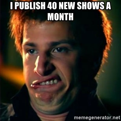 Jizzt in my pants - I Publish 40 New Shows a Month