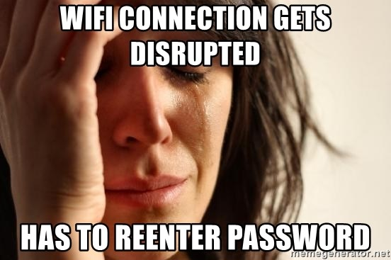 First World Problems - WIFI CONNECTION GETS DISRUPTED HAS TO REENTER PASSWORD