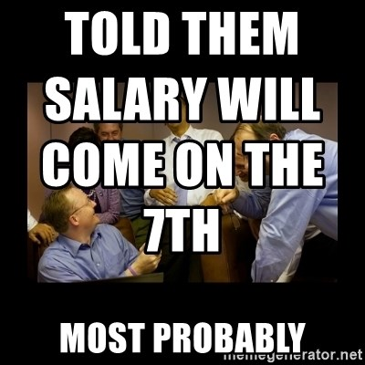 told them salary will come on the 7th most probably told them salary will come on the 7th most probably and then we