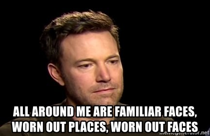 fd59c1389 All around me are familiar faces, worn out places, worn out faces - Very  Sad Affleck | Meme Generator