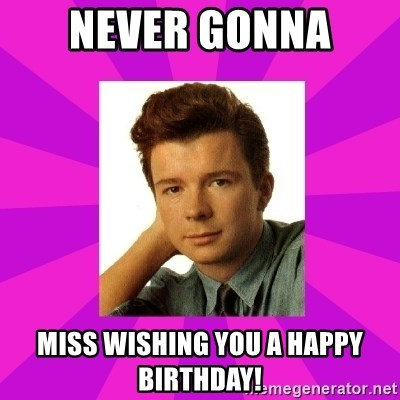 RIck Astley - Never Gonna  Miss wishing you a Happy Birthday!