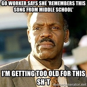 I'm Getting Too Old For This Shit - Go worker says she 'remembers this song from middle school' I'm getting too old for this sh*t