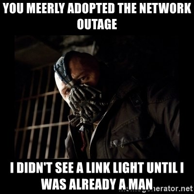 Bane Meme - You meerly adopted the network outage I didn't see a link light until I was already a man