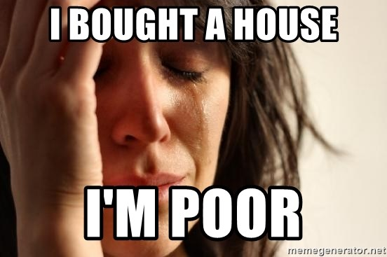 67711867 i bought a house i'm poor first world problems meme generator