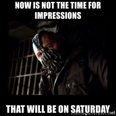 Bane Meme - now is not the time for impressions that will be on saturday