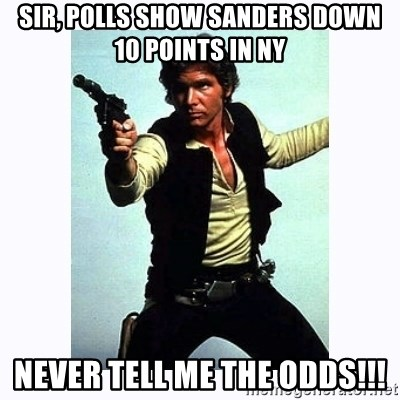 Han Solo - Sir, Polls show Sanders Down 10 Points In NY NEVER TELL ME THE ODDS!!!
