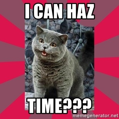 I can haz - I can haz time???