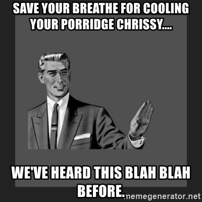 kill yourself guy blank - Save your breathe for cooling your porridge Chrissy.... We've heard this blah blah before.