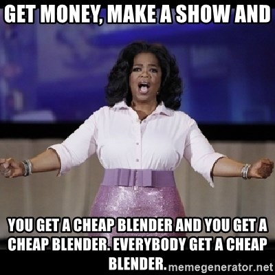 free giveaway oprah - Get Money, Make a show and you get a cheap blender and you get a cheap blender. everybody get a cheap blender.