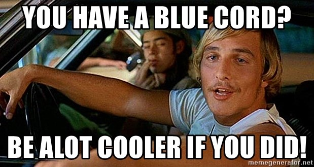 you have a blue cord be alot cooler if you did you have a blue cord? be alot cooler if you did! dazed and