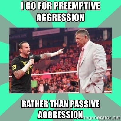 CM Punk Apologize! - I go for preemptive aggression  rather than passive aggression