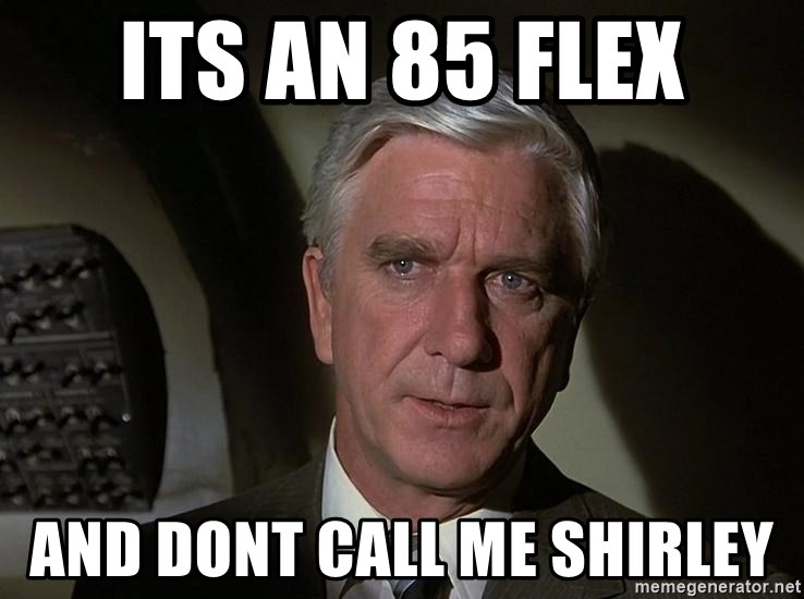 Leslie Nielsen Shirley - its an 85 flex and dont call me shirley