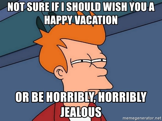 Not Sure If I Should Wish You A Happy Vacation Or Be Horribly