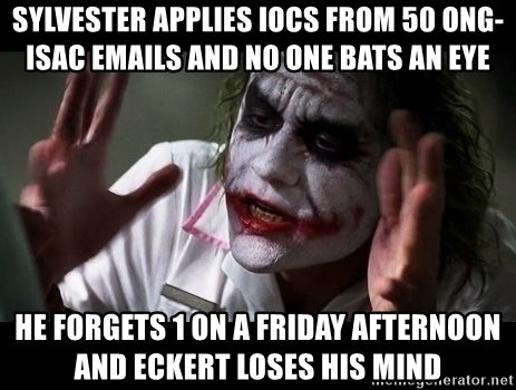 joker mind loss - Sylvester applies IOCs from 50 ONG-ISAC emails and no one bats an eye He forgets 1 on a Friday afternoon and Eckert loses his mind
